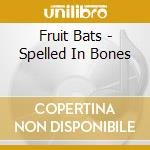 Fruit Bats - Spelled In Bones cd musicale di Bats Fruit