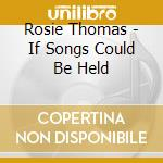 IF SONGS COULD BE HELD cd musicale di Rosie Thomas