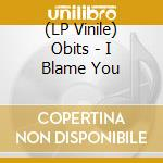 (LP VINILE) I BLAME YOU                               lp vinile di OBITS