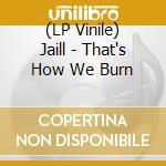 (LP VINILE) That's how we burn lp vinile di JAILL
