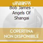 James Bob - Angels Of Shangai cd musicale di Bob James