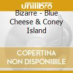 Bizarre - Blue Cheese & Coney Island cd musicale di Bizarre