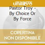 By choice or by force cd musicale di Troy Pastor