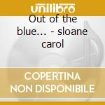 Out of the blue... - sloane carol cd musicale di Sloane Carol