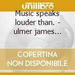 Music speaks louder than. - ulmer james blood cd musicale di James blood ulmer