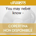You may neber know - cd musicale