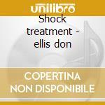 Shock treatment - ellis don cd musicale