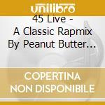 45 LIVE - A CLASSIC RAPMIX BY PEANUT BUT  cd musicale di Artisti Vari