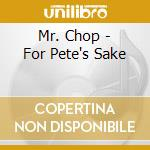 FOR PETE'S SAKE                           cd musicale di Chop Mr.