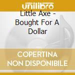 Little Axe - Bought For A Dollar cd musicale di Axe Little