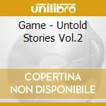 UNTOLD STORIES VOL.2                      cd musicale di GAME