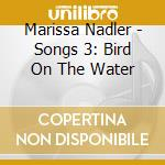 SONGS 3: BIRD ON THE WATER cd musicale di NADLER MARISSA