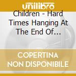 HARD TIMES HANGIN AT THE END OF THE...    cd musicale di CHILDREN