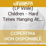 (LP VINILE) HARD TIMES HANGIN AT THE END OF THE...    lp vinile di CHILDREN