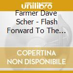 FLASH FORWARD TO THE GOOD TIMES           cd musicale di FARMER DAVE SCHER