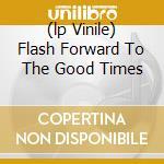 (LP VINILE) FLASH FORWARD TO THE GOOD TIMES           lp vinile di FARMER DAVE SCHER