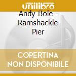 RAMSHACKLE PIER                           cd musicale di Andy Bole