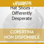 Hat Shoes - Differently Desperate cd musicale di Shoes Hat