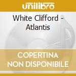 White Clifford - Atlantis cd musicale di Clifford White