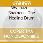 Shaman - the healing drum cd musicale di Wychazel
