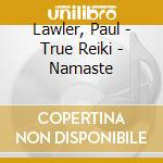 NAMASTE - TRUE REIKI cd musicale di LAWLER/KING/GOODALL