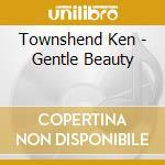 Townshend Ken - Gentle Beauty cd musicale di Ken Townshend