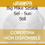 sun still cd musicale di BIG MIKE SZTATIK SEL