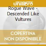 Rogue Wave - Descended Like Vultures cd musicale di Wave Rogue