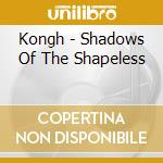 SHADOWS OF THE SHAPELESS                  cd musicale di KONGH