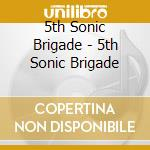 5TH SONIC BRIGADE                         cd musicale di 5TH SONIC BRIGADE