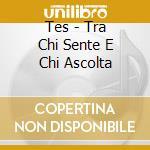 CD - TES - TRA CHI SENTE E CHI ASCOLTA cd musicale di TES
