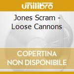 Jones Scram - Loose Cannons cd musicale di Jones Scram