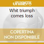 Whit triumph comes loss cd musicale