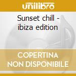 Sunset chill - ibiza edition cd musicale