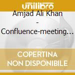Amjad Ali Khan - Confluence-meeting Of Minds And Melodies cd musicale di KHAN AMJAD ALI