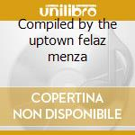 Compiled by the uptown felaz menza cd musicale di Artisti Vari