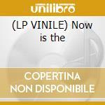 (LP VINILE) Now is the lp vinile