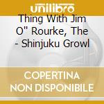 Thing With Jim O'' Rourke, The - Shinjuku Growl cd musicale di Thing with jim o'rou
