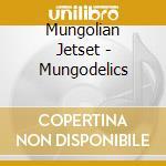 Mungolian jetset-mungodelics cd cd musicale di Jetset Mungolian