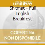 FULL ENGLISH BREAKFEST                    cd musicale di SHITMAT