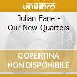 CD - FANE, JULIAN - OUR NEW QUARTERS cd musicale di Julian Fane