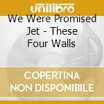 THESE FOUR WALLS                          cd musicale di We were promised jet