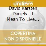 I mean to live here still cd musicale di DAVID KARSTEN DANIEL