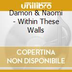 WITHIN THESE WALLS cd musicale di DAMON & NAOMI