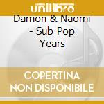 Damon & Naomi - Sub Pop Years cd musicale di DAMON & NAOMI