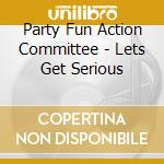 CD - PARTY FUN COMMITTEE - LETS GET SERIOUS cd musicale di PARTY FUN COMMITTEE