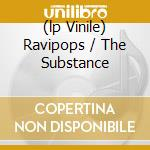 (LP VINILE) RAVIPOPS / THE SUBSTANCE                  lp vinile di Walz C-rayz