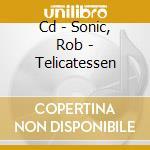 CD - SONIC, ROB - TELICATESSEN cd musicale di Rob Sonic