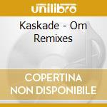 THE OM REMIXES cd musicale di KASKADE