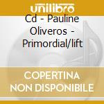 CD - PAULINE OLIVEROS - PRIMORDIAL/LIFT cd musicale di Pauline Oliveros